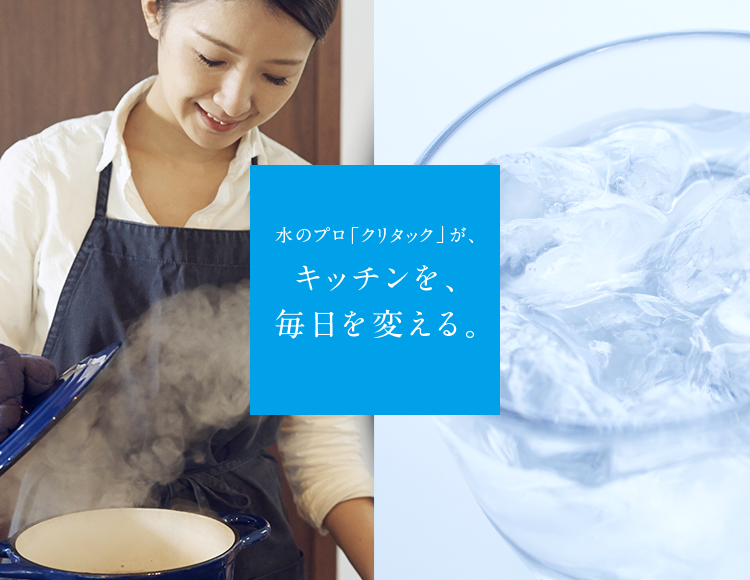 水のプロ「クリタック」がキッチンを、毎日を変える。